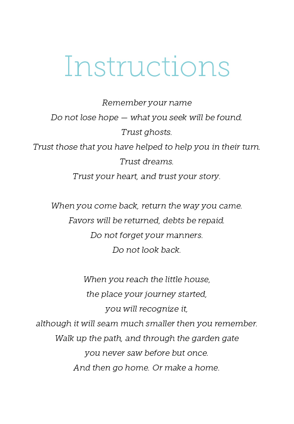 Instructions  Remember your name  Do not lose hope — what you seek will be found. Trust ghosts. Trust those that you have helped to help you in their turn. Trust dreams. Trust your heart, and trust your story.  When you come back, return the way you came.  Favors will be returned, debts be repaid. Do not forget your manners. Do not look back.  When you reach the little house, the place your journey started, you will recognize it, although it will seam much smaller then you remember. Walk up the path, and through the garden gate you never saw before but once. And then go home. Or make a home