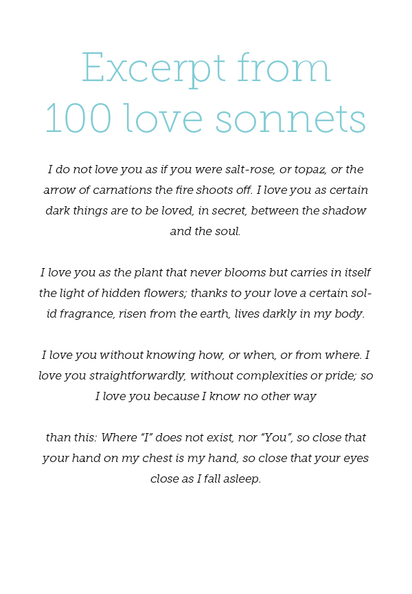 """Excerpt from 100 love sonnets - Pablo Neruda I do not love you as if you were salt-rose, or topaz, or the arrow of carnations the fire shoots off. I love you as certain dark things are to be loved, in secret, between the shadow and the soul. I love you as the plant that never blooms but carries in itself the light of hidden flowers; thanks to your love a certain solid fragrance, risen from the earth, lives darkly in my body. I love you without knowing how, or when, or from where. I love you straightforwardly, without complexities or pride; so I love you because I know no other way than this: Where """"I"""" does not exist, nor """"You"""", so close that your hand on my chest is my hand, so close that your eyes close as I fall asleep."""