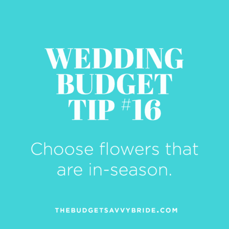 Wedding Budget Tip 16: Choose flowers that are in-season to save money.